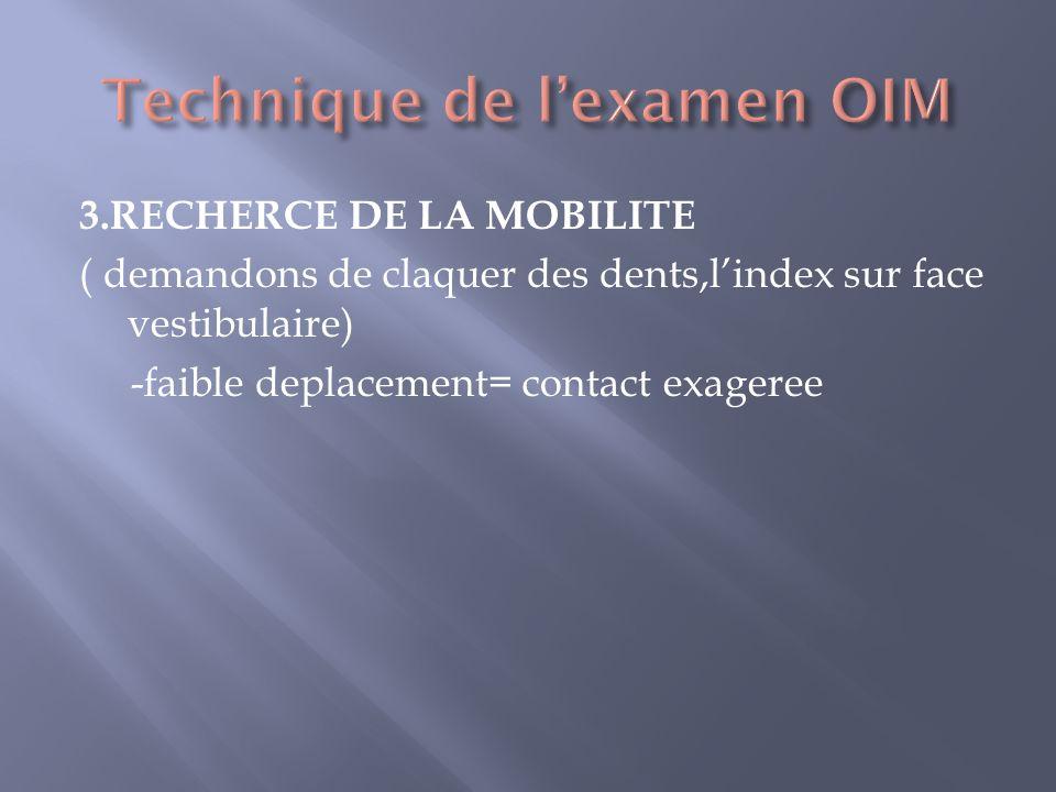 3.RECHERCE DE LA MOBILITE ( demandons de claquer des dents,lindex sur face vestibulaire) -faible deplacement= contact exageree