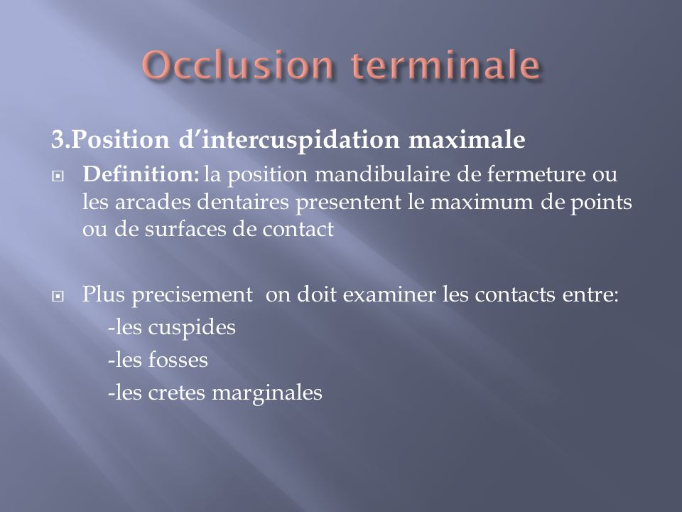 3.Position dintercuspidation maximale Definition: la position mandibulaire de fermeture ou les arcades dentaires presentent le maximum de points ou de