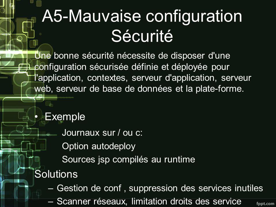 A5-Mauvaise configuration Sécurité Une bonne sécurité nécessite de disposer d une configuration sécurisée définie et déployée pour l application, contextes, serveur d application, serveur web, serveur de base de données et la plate-forme.