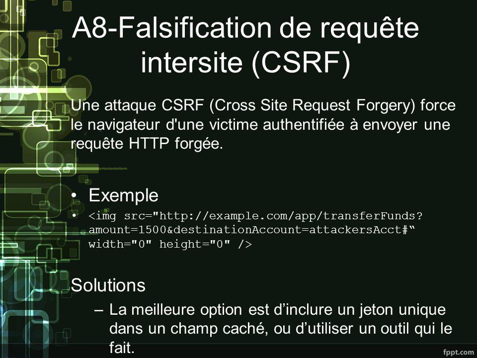 A8-Falsification de requête intersite (CSRF) Une attaque CSRF (Cross Site Request Forgery) force le navigateur d une victime authentifiée à envoyer une requête HTTP forgée.