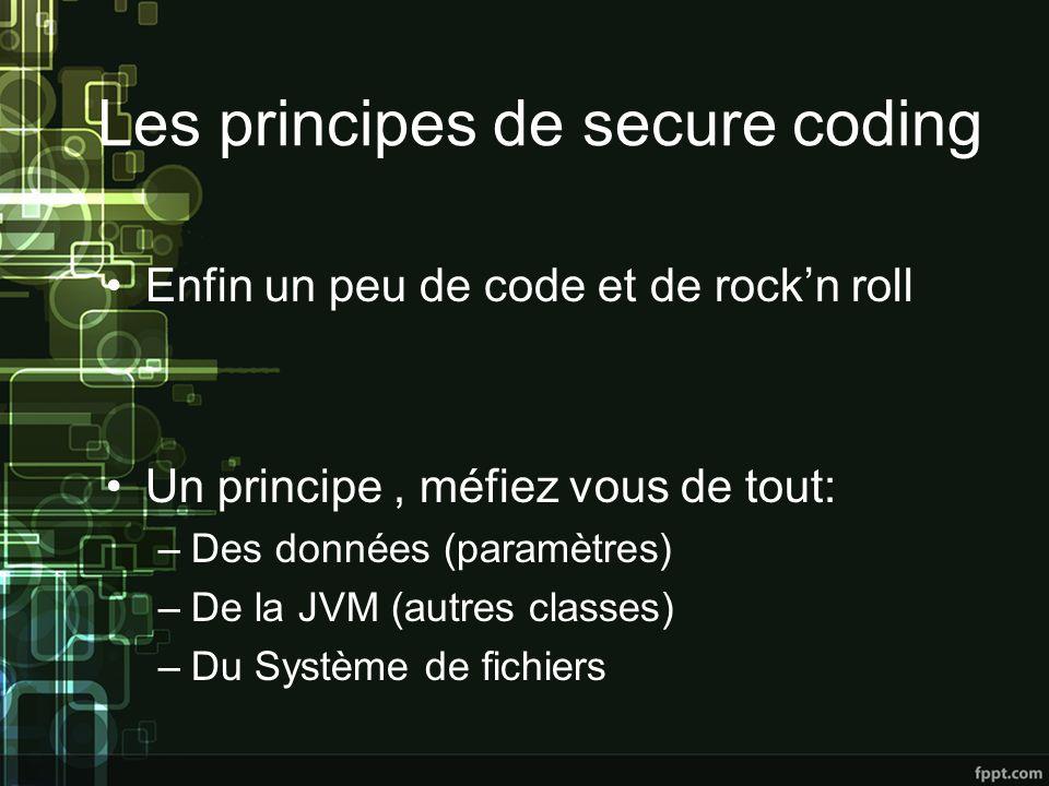 Les principes de secure coding Enfin un peu de code et de rockn roll Un principe, méfiez vous de tout: –Des données (paramètres) –De la JVM (autres classes) –Du Système de fichiers