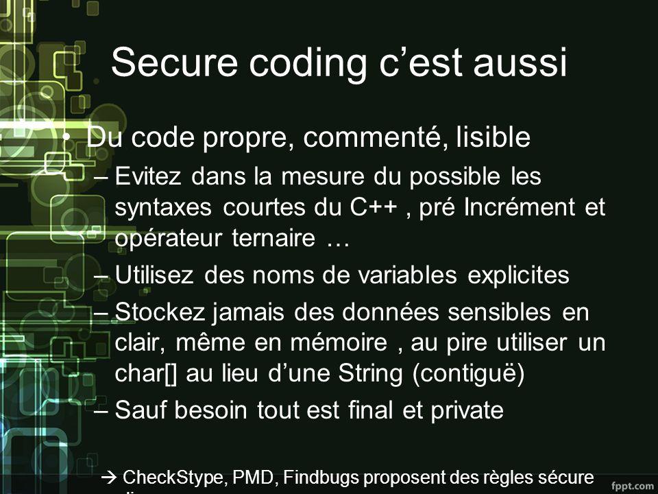 Secure coding cest aussi Du code propre, commenté, lisible –Evitez dans la mesure du possible les syntaxes courtes du C++, pré Incrément et opérateur ternaire … –Utilisez des noms de variables explicites –Stockez jamais des données sensibles en clair, même en mémoire, au pire utiliser un char[] au lieu dune String (contiguë) –Sauf besoin tout est final et private CheckStype, PMD, Findbugs proposent des règles sécure coding