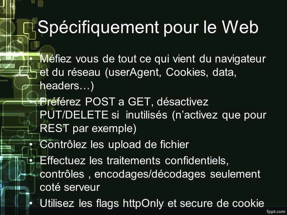 Spécifiquement pour le Web Méfiez vous de tout ce qui vient du navigateur et du réseau (userAgent, Cookies, data, headers…) Préférez POST a GET, désactivez PUT/DELETE si inutilisés (nactivez que pour REST par exemple) Contrôlez les upload de fichier Effectuez les traitements confidentiels, contrôles, encodages/décodages seulement coté serveur Utilisez les flags httpOnly et secure de cookie