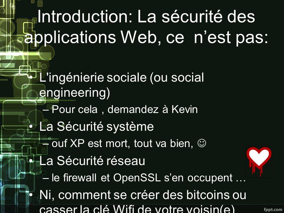 Introduction: La sécurité des applications Web, ce nest pas: L ingénierie sociale (ou social engineering) –Pour cela, demandez à Kevin La Sécurité système –ouf XP est mort, tout va bien, La Sécurité réseau –le firewall et OpenSSL sen occupent … Ni, comment se créer des bitcoins ou casser la clé Wifi de votre voisin(e)