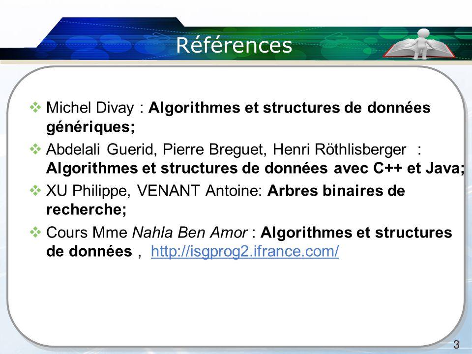 Références Michel Divay : Algorithmes et structures de données génériques; Abdelali Guerid, Pierre Breguet, Henri Röthlisberger : Algorithmes et structures de données avec C++ et Java; XU Philippe, VENANT Antoine: Arbres binaires de recherche; Cours Mme Nahla Ben Amor : Algorithmes et structures de données, http://isgprog2.ifrance.com/ 3