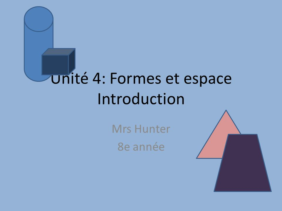 Unité 4: Formes et espace Introduction Mrs Hunter 8e année