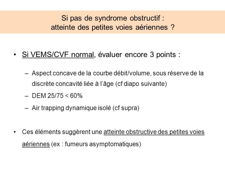 Si pas de syndrome obstructif : atteinte des petites voies aériennes ? Si VEMS/CVF normal, évaluer encore 3 points : –Aspect concave de la courbe débi
