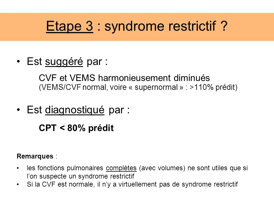 Etape 3 : syndrome restrictif ? Est suggéré par : CVF et VEMS harmonieusement diminués (VEMS/CVF normal, voire « supernormal » : >110% prédit) Est dia