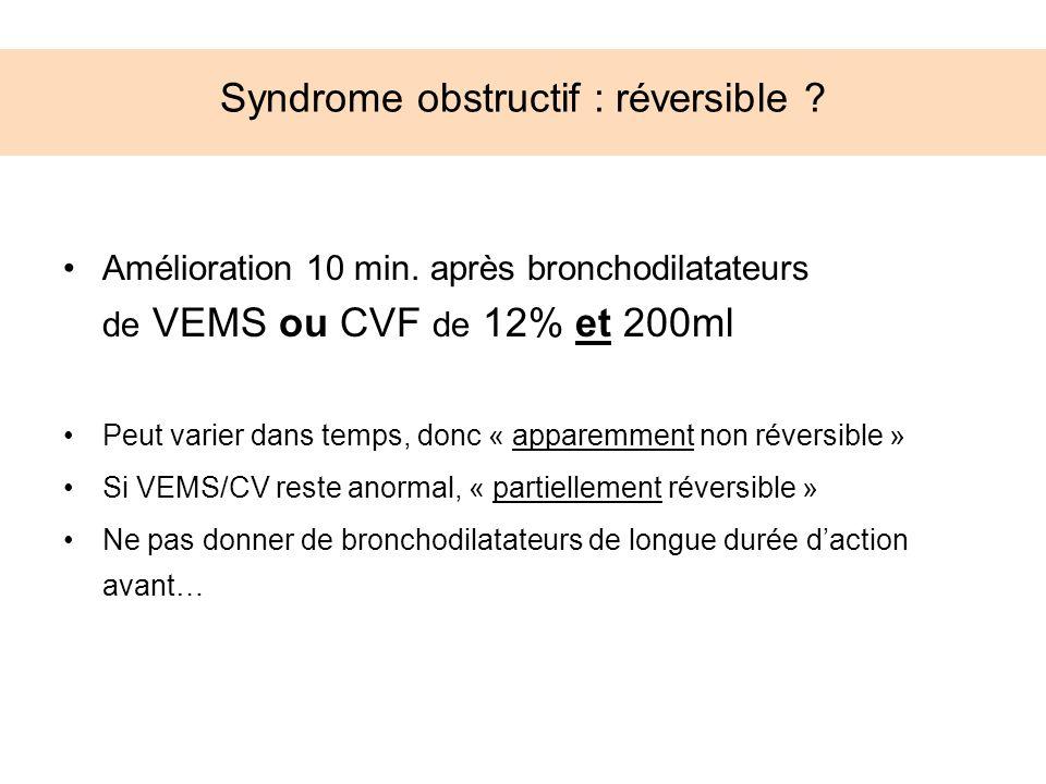 Syndrome obstructif : réversible ? Amélioration 10 min. après bronchodilatateurs de VEMS ou CVF de 12% et 200ml Peut varier dans temps, donc « apparem