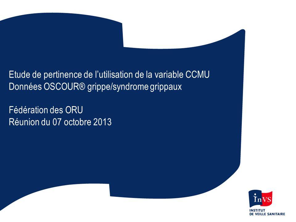 Etude de pertinence de lutilisation de la variable CCMU Données OSCOUR® grippe/syndrome grippaux Fédération des ORU Réunion du 07 octobre 2013
