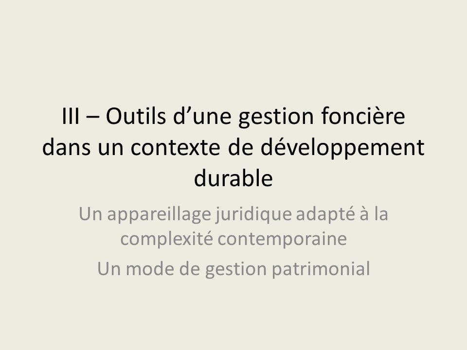 III – Outils dune gestion foncière dans un contexte de développement durable Un appareillage juridique adapté à la complexité contemporaine Un mode de