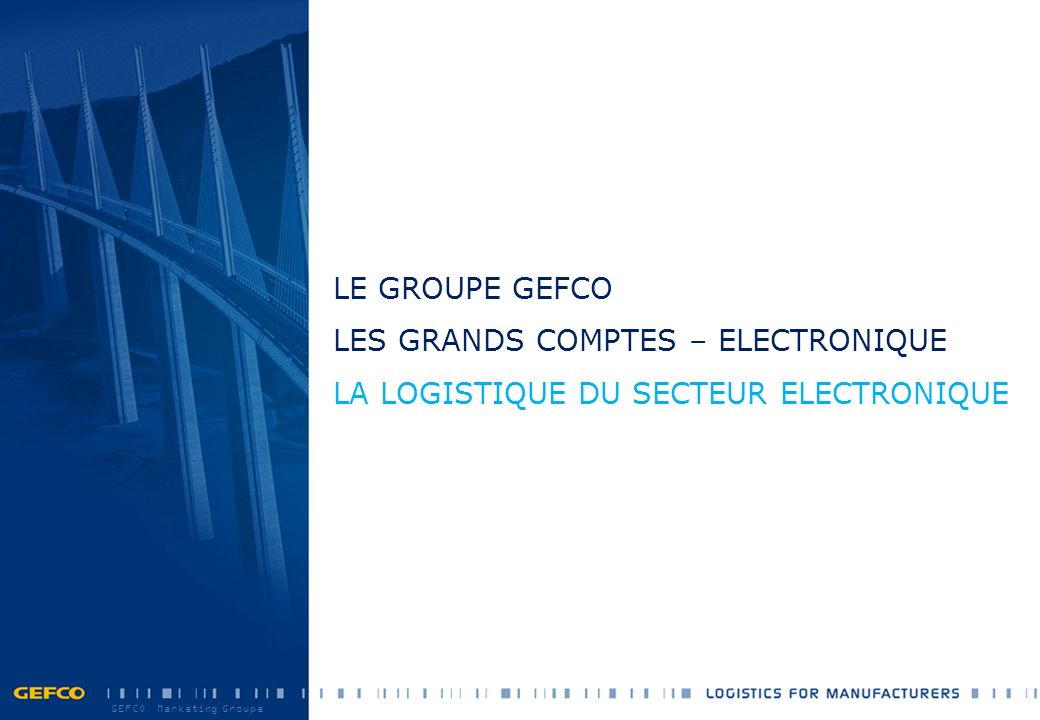 GEFCO Marketing Groupe LE GROUPE GEFCO LES GRANDS COMPTES – ELECTRONIQUE LA LOGISTIQUE DU SECTEUR ELECTRONIQUE