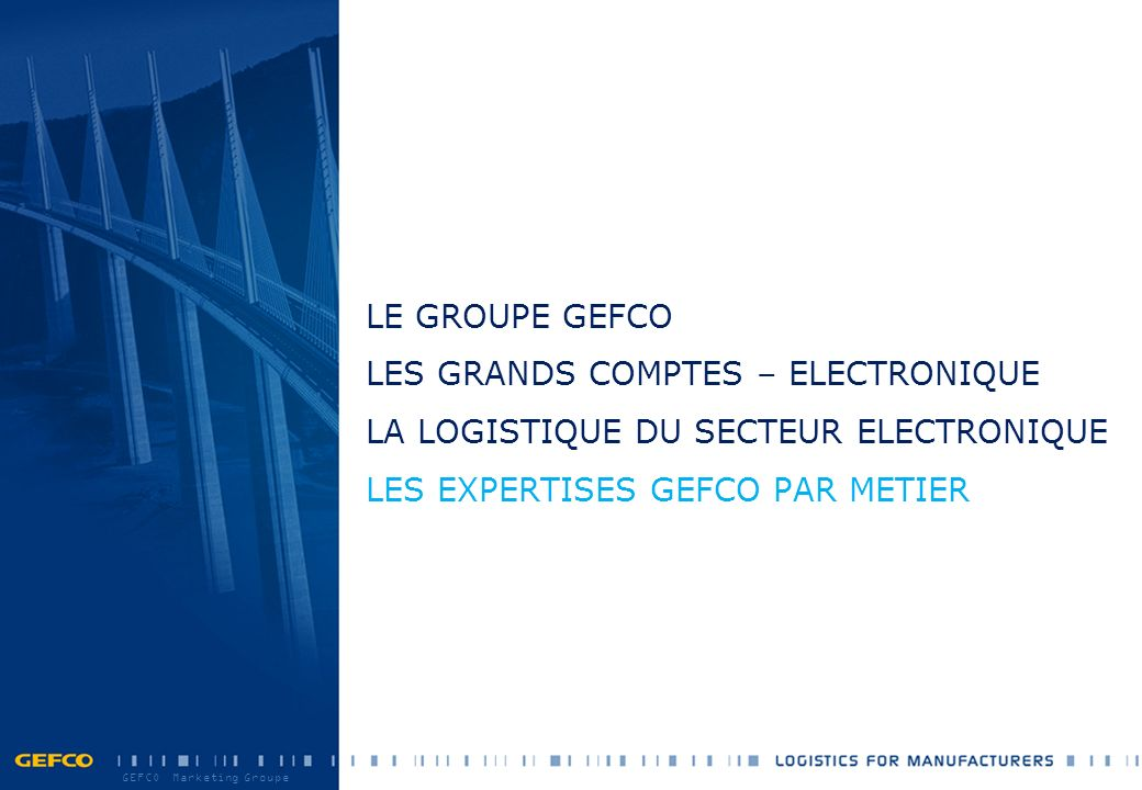 GEFCO Marketing Groupe LE GROUPE GEFCO LES GRANDS COMPTES – ELECTRONIQUE LA LOGISTIQUE DU SECTEUR ELECTRONIQUE LES EXPERTISES GEFCO PAR METIER