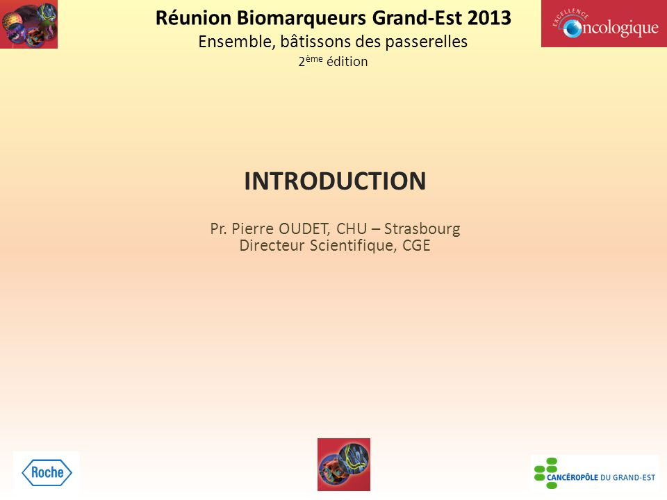 Réunion Biomarqueurs Grand-Est 2013 Ensemble, bâtissons des passerelles 2 ème édition INTRODUCTION Pr.