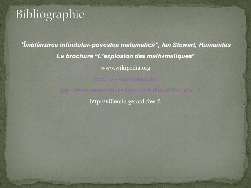 Îmblânzirea infinitului- povestea matematicii, Ian Stewart, Humanitas La brochure L explosion des math é matiques www.wikipedia.org http://www.astrofiles.net http://www.cosmovisions.com/calculdifferentiel.htm http://villemin.gerard.free.fr