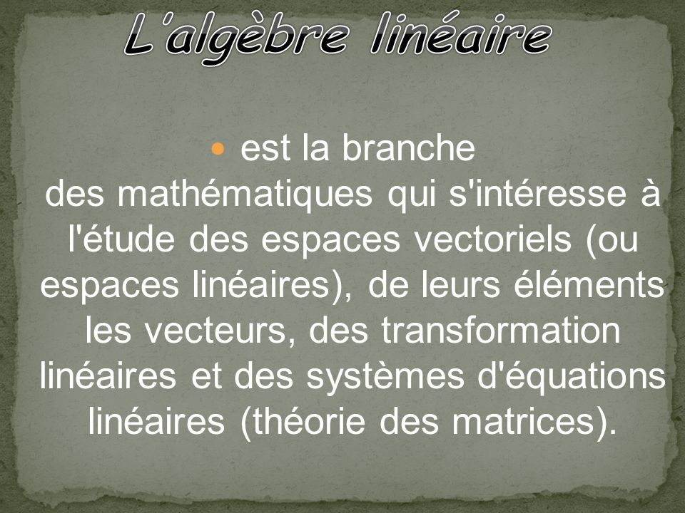 est la branche des mathématiques qui s intéresse à l étude des espaces vectoriels (ou espaces linéaires), de leurs éléments les vecteurs, des transformation linéaires et des systèmes d équations linéaires (théorie des matrices).