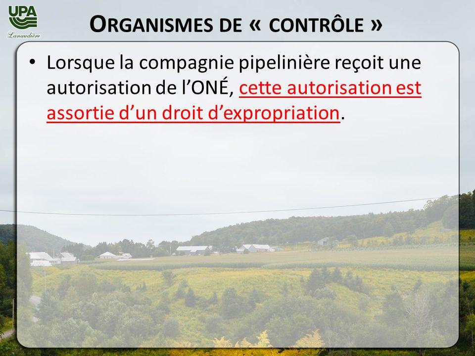 O RGANISMES DE « CONTRÔLE » Lorsque la compagnie pipelinière reçoit une autorisation de lONÉ, cette autorisation est assortie dun droit dexpropriation.