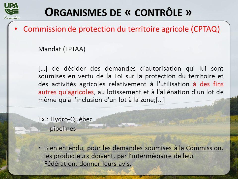 O RGANISMES DE « CONTRÔLE » Commission de protection du territoire agricole (CPTAQ) Mandat (LPTAA) […] de décider des demandes d autorisation qui lui sont soumises en vertu de la Loi sur la protection du territoire et des activités agricoles relativement à l utilisation à des fins autres qu agricoles, au lotissement et à l aliénation d un lot de même qu à l inclusion d un lot à la zone;[…] Ex.: Hydro-Québec pipelines Bien entendu, pour les demandes soumises à la Commission, les producteurs doivent, par lintermédiaire de leur Fédération, donner leurs avis.