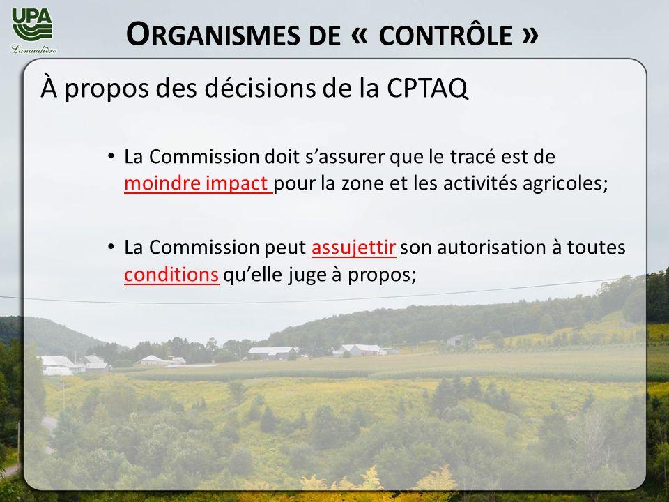 O RGANISMES DE « CONTRÔLE » À propos des décisions de la CPTAQ La Commission doit sassurer que le tracé est de moindre impact pour la zone et les activités agricoles; La Commission peut assujettir son autorisation à toutes conditions quelle juge à propos;