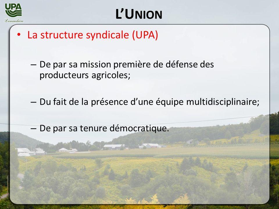 LU NION La structure syndicale (UPA) – De par sa mission première de défense des producteurs agricoles; – Du fait de la présence dune équipe multidisciplinaire; – De par sa tenure démocratique.