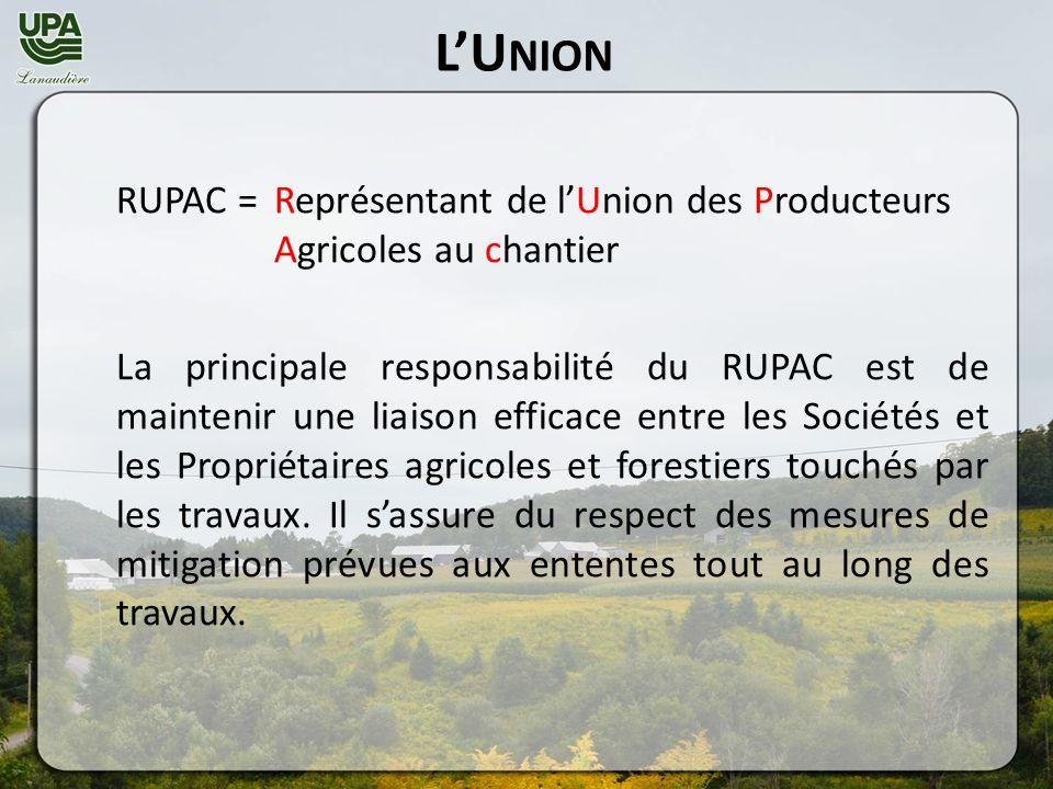 LU NION RUPAC = Représentant de lUnion des Producteurs Agricoles au chantier La principale responsabilité du RUPAC est de maintenir une liaison efficace entre les Sociétés et les Propriétaires agricoles et forestiers touchés par les travaux.