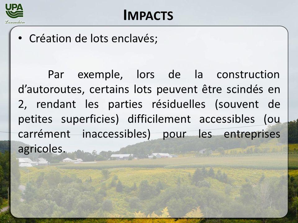 I MPACTS Création de lots enclavés; Par exemple, lors de la construction dautoroutes, certains lots peuvent être scindés en 2, rendant les parties résiduelles (souvent de petites superficies) difficilement accessibles (ou carrément inaccessibles) pour les entreprises agricoles.