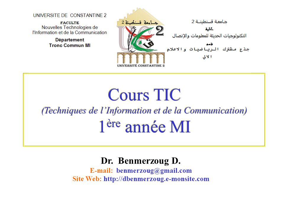 Cours TIC (Techniques de lInformation et de la Communication) 1 ère année MI Dr. Benmerzoug D. E-mail: benmerzoug@gmail.com Site Web: http://dbenmerzo