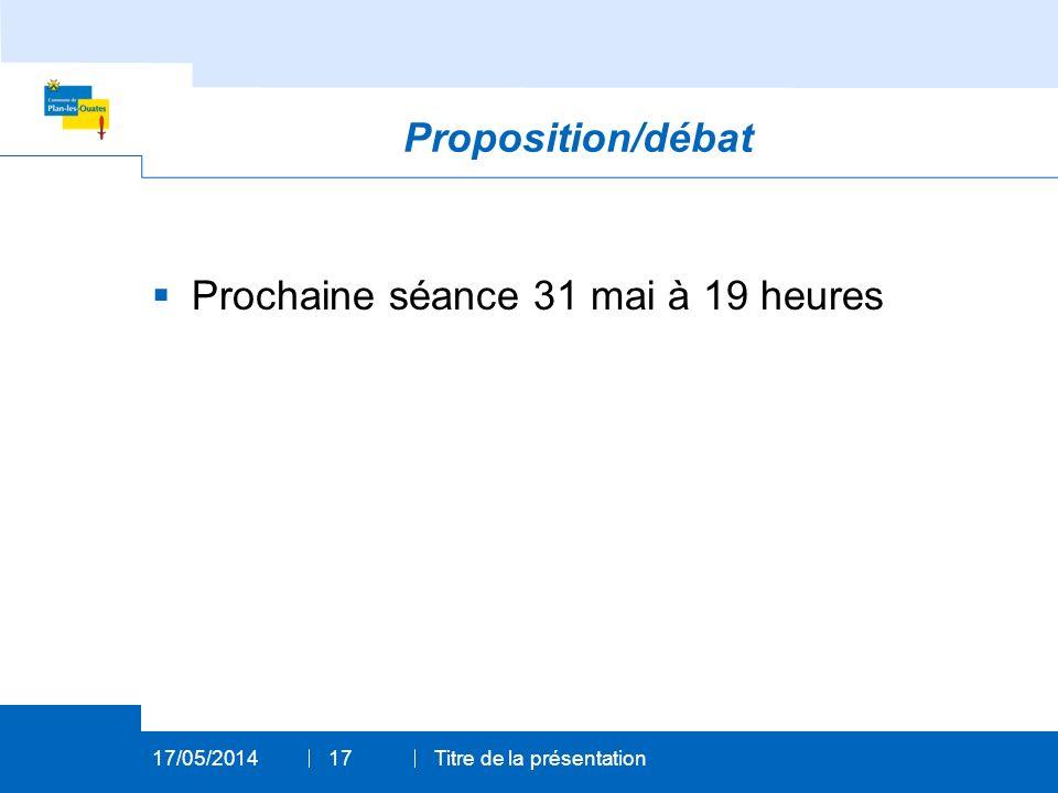 Proposition/débat Prochaine séance 31 mai à 19 heures 17/05/2014Titre de la présentation17