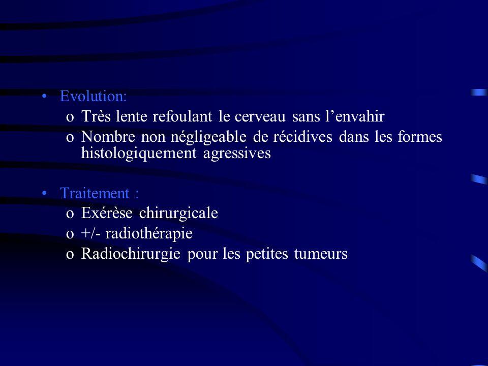 Evolution: oTrès lente refoulant le cerveau sans lenvahir oNombre non négligeable de récidives dans les formes histologiquement agressives Traitement : oExérèse chirurgicale o+/- radiothérapie oRadiochirurgie pour les petites tumeurs