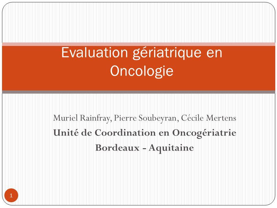 Muriel Rainfray, Pierre Soubeyran, Cécile Mertens Unité de Coordination en Oncogériatrie Bordeaux - Aquitaine Evaluation gériatrique en Oncologie 1
