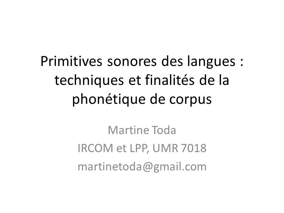 Primitives sonores des langues : techniques et finalités de la phonétique de corpus Martine Toda IRCOM et LPP, UMR 7018 martinetoda@gmail.com