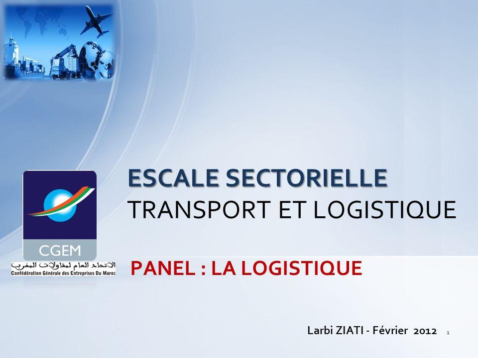 PANEL : LA LOGISTIQUE ESCALE SECTORIELLE ESCALE SECTORIELLE TRANSPORT ET LOGISTIQUE Larbi ZIATI - Février 2012 1