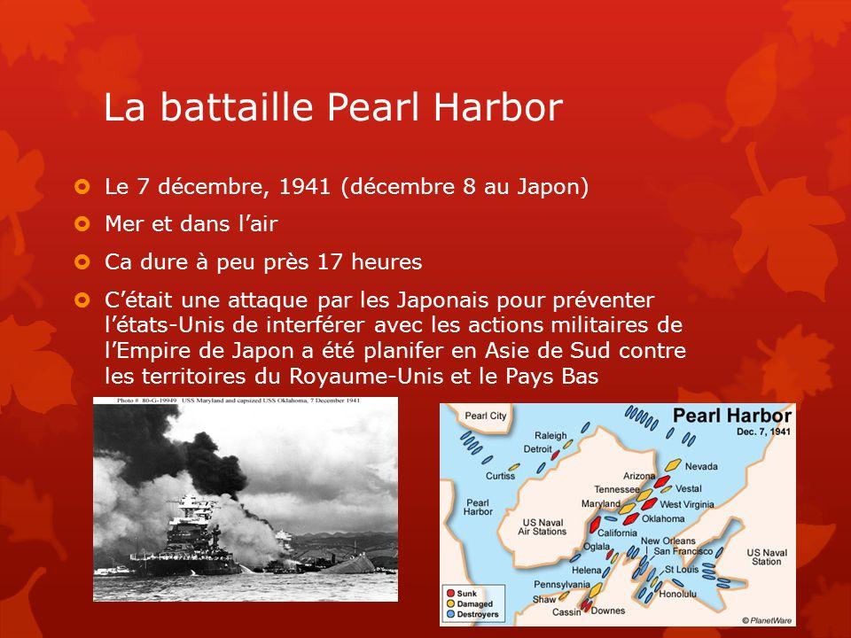 La battaille Pearl Harbor Le 7 décembre, 1941 (décembre 8 au Japon) Mer et dans lair Ca dure à peu près 17 heures Cétait une attaque par les Japonais