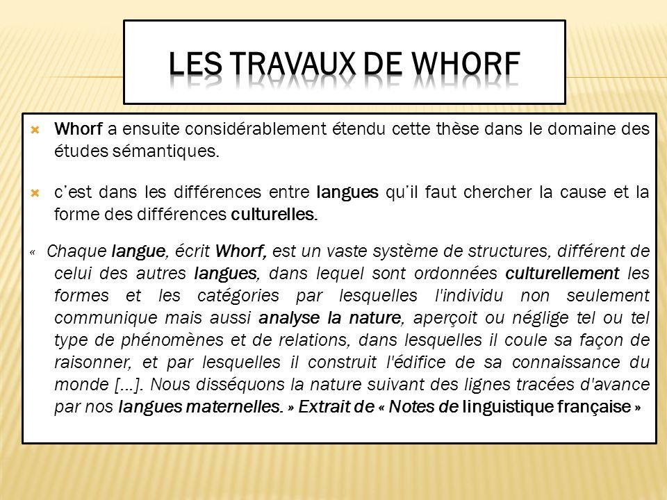 Whorf a ensuite considérablement étendu cette thèse dans le domaine des études sémantiques. cest dans les différences entre langues quil faut chercher