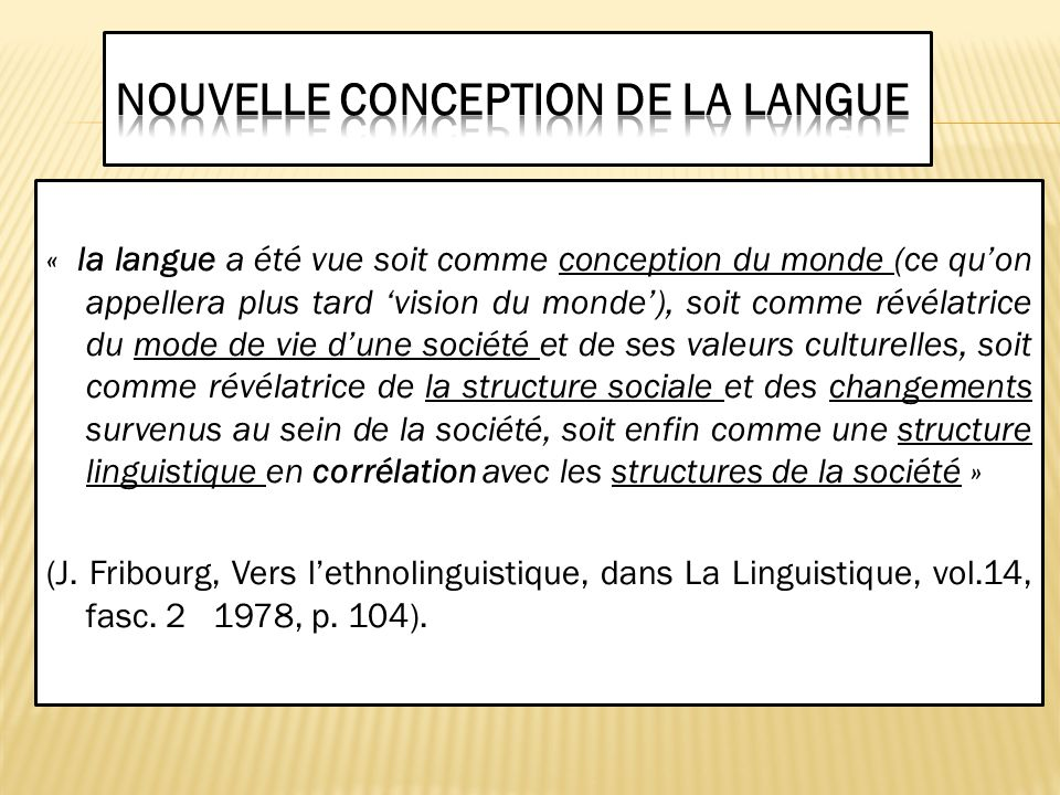 « la langue a été vue soit comme conception du monde (ce quon appellera plus tard vision du monde), soit comme révélatrice du mode de vie dune société