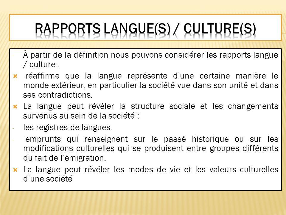 - À partir de la définition nous pouvons considérer les rapports langue / culture : réaffirme que la langue représente dune certaine manière le monde
