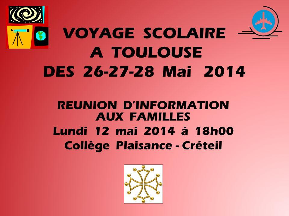 VOYAGE SCOLAIRE A TOULOUSE DES 26-27-28 Mai 2014 REUNION DINFORMATION AUX FAMILLES Lundi 12 mai 2014 à 18h00 Collège Plaisance - Créteil