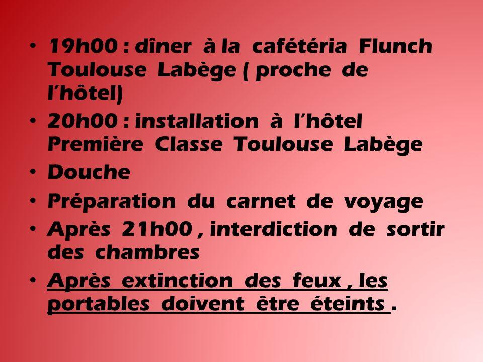 19h00 : dîner à la cafétéria Flunch Toulouse Labège ( proche de lhôtel) 20h00 : installation à lhôtel Première Classe Toulouse Labège Douche Préparation du carnet de voyage Après 21h00, interdiction de sortir des chambres Après extinction des feux, les portables doivent être éteints.