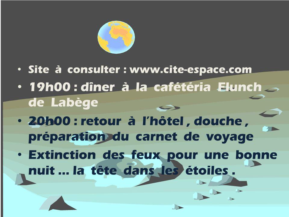 Site à consulter : www.cite-espace.com 19h00 : dîner à la cafétéria Flunch de Labège 20h00 : retour à lhôtel, douche, préparation du carnet de voyage
