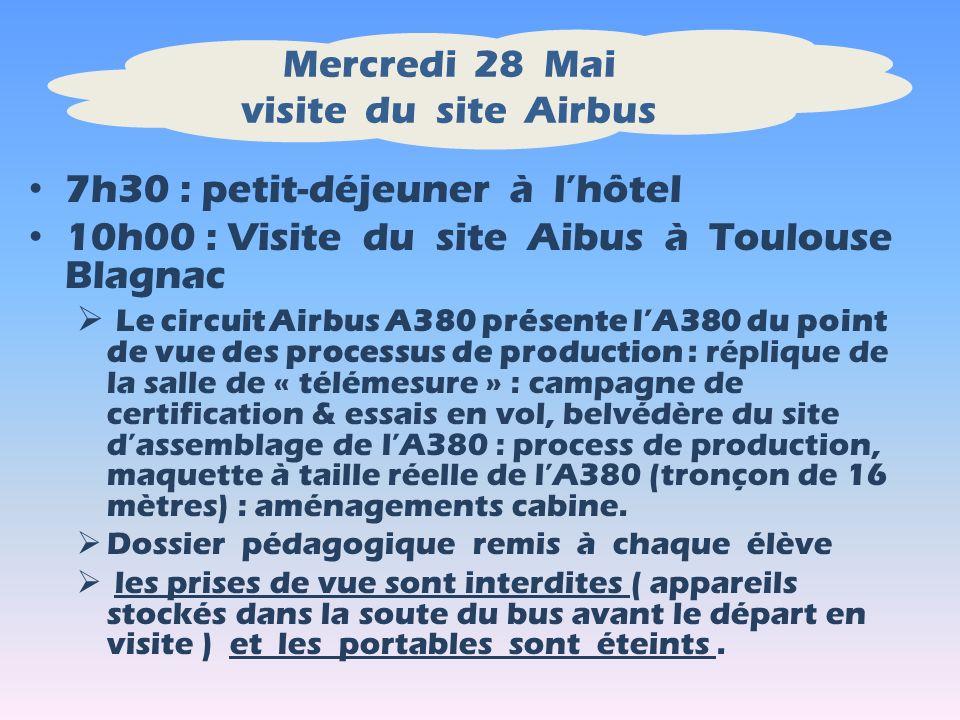 Mercredi 28 Mai visite du site Airbus 7h30 : petit-déjeuner à lhôtel 10h00 : Visite du site Aibus à Toulouse Blagnac Le circuit Airbus A380 présente lA380 du point de vue des processus de production : réplique de la salle de « télémesure » : campagne de certification & essais en vol, belvédère du site dassemblage de lA380 : process de production, maquette à taille réelle de lA380 (tronçon de 16 mètres) : aménagements cabine.