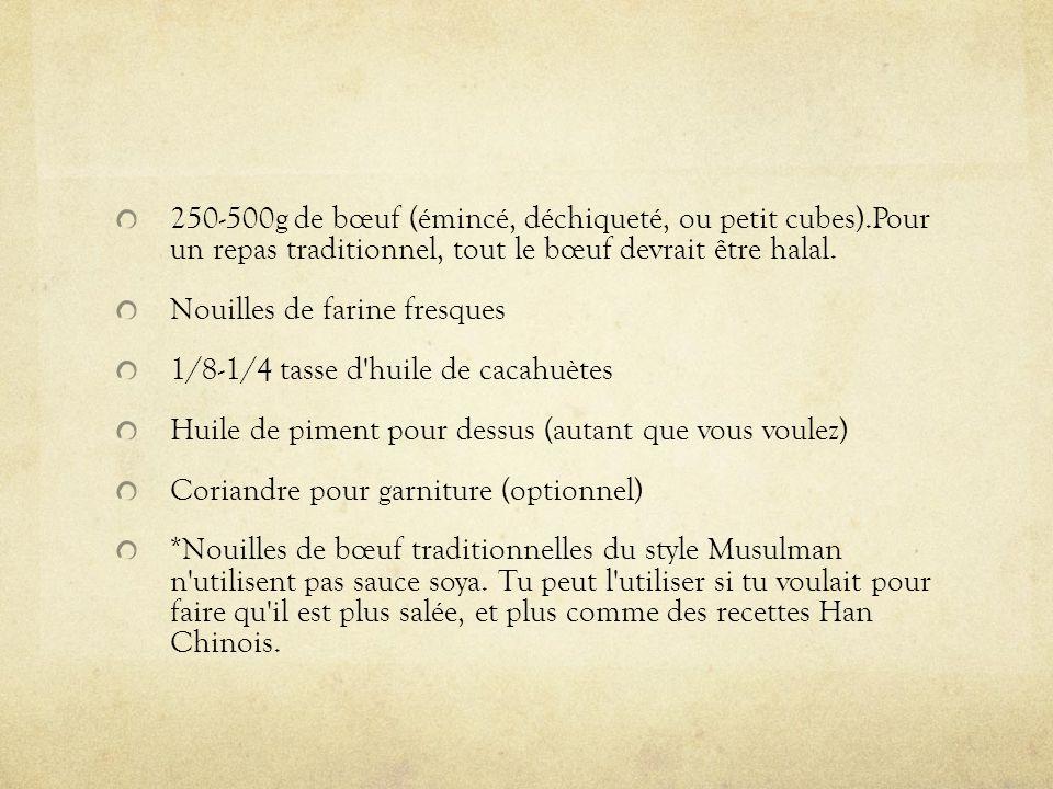 250-500g de bœuf (émincé, déchiqueté, ou petit cubes).Pour un repas traditionnel, tout le bœuf devrait être halal. Nouilles de farine fresques 1/8-1/4