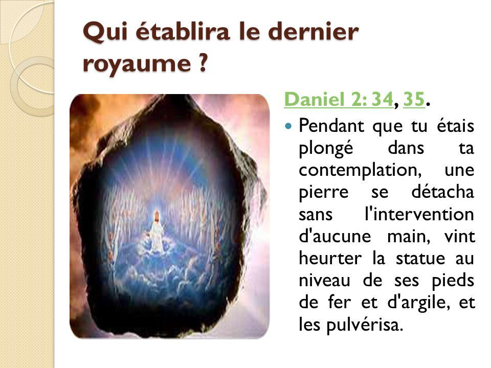 Qui établira le dernier royaume ? Daniel 2: 34Daniel 2: 34, 35.35 Pendant que tu étais plongé dans ta contemplation, une pierre se détacha sans l'inte