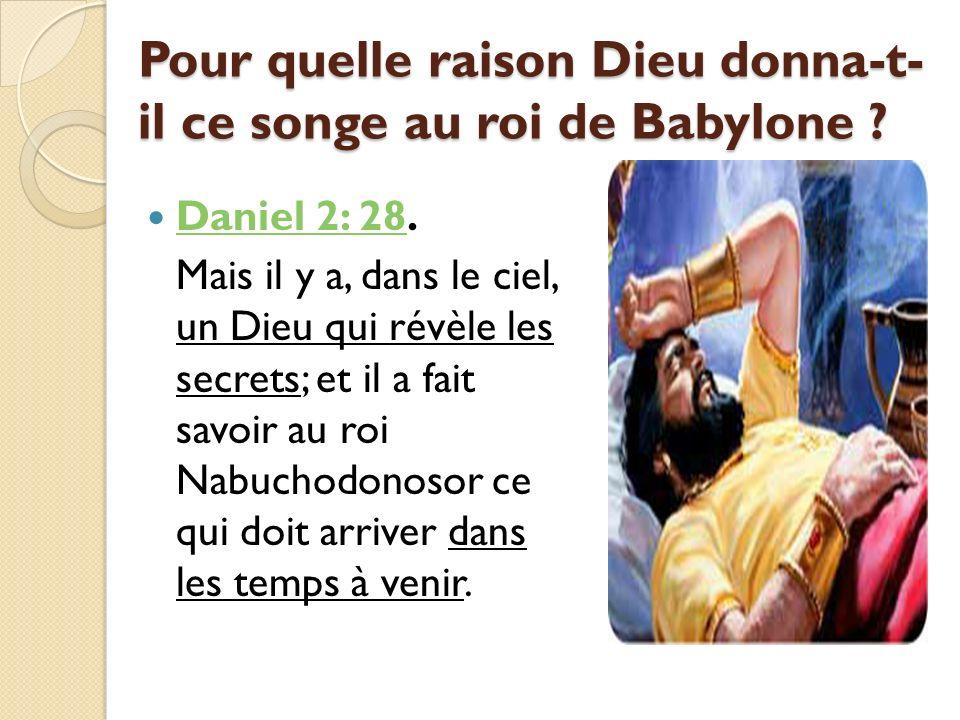 Pour quelle raison Dieu donna-t- il ce songe au roi de Babylone ? Daniel 2: 28. Daniel 2: 28 Mais il y a, dans le ciel, un Dieu qui révèle les secrets