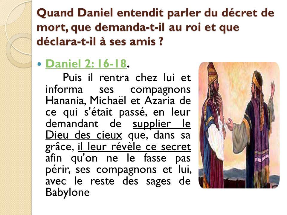 Quand Daniel entendit parler du décret de mort, que demanda-t-il au roi et que déclara-t-il à ses amis ? Daniel 2: 16-18. Daniel 2: 16-18 Puis il rent