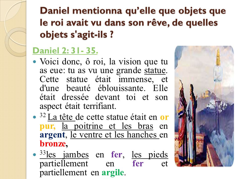 Daniel mentionna quelle que objets que le roi avait vu dans son rêve, de quelles objets s'agit-ils ? Daniel 2: 31Daniel 2: 31- 35.35 Voici donc, ô roi