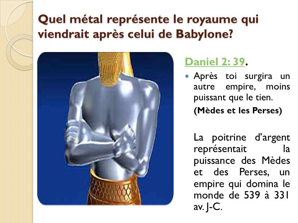 Quel métal représente le royaume qui viendrait après celui de Babylone? Daniel 2: 39Daniel 2: 39. Après toi surgira un autre empire, moins puissant qu