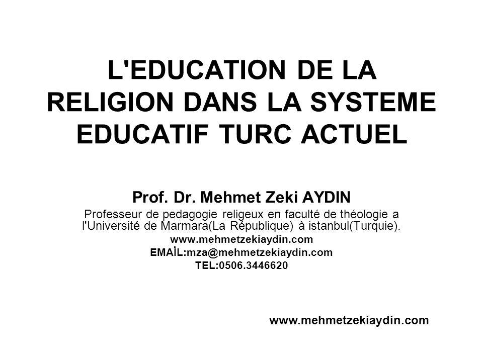 L'EDUCATION DE LA RELIGION DANS LA SYSTEME EDUCATIF TURC ACTUEL Prof. Dr. Mehmet Zeki AYDIN Professeur de pedagogie religeux en faculté de théologie a