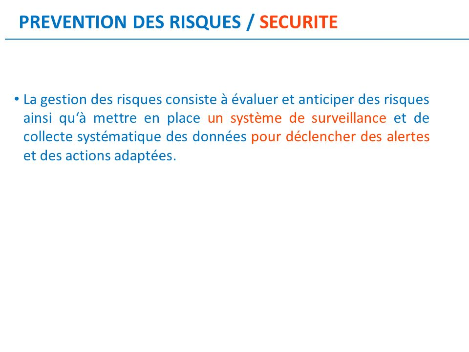 PREVENTION DES RISQUES / SECURITE La gestion des risques consiste à évaluer et anticiper des risques ainsi quà mettre en place un système de surveillance et de collecte systématique des données pour déclencher des alertes et des actions adaptées.