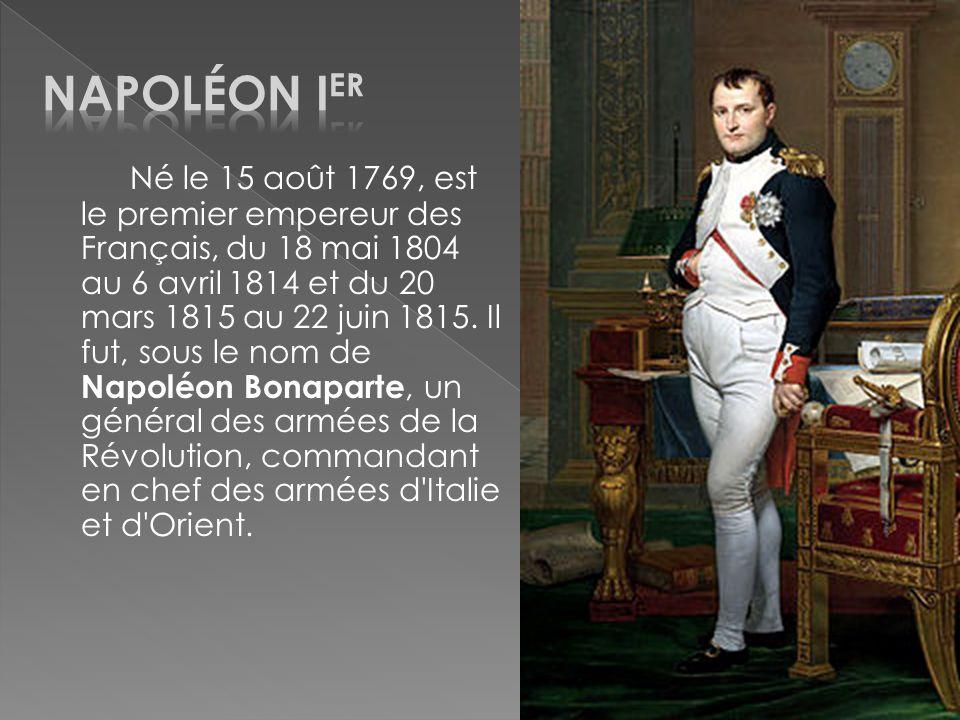 Né le 15 août 1769, est le premier empereur des Français, du 18 mai 1804 au 6 avril 1814 et du 20 mars 1815 au 22 juin 1815. Il fut, sous le nom de Na