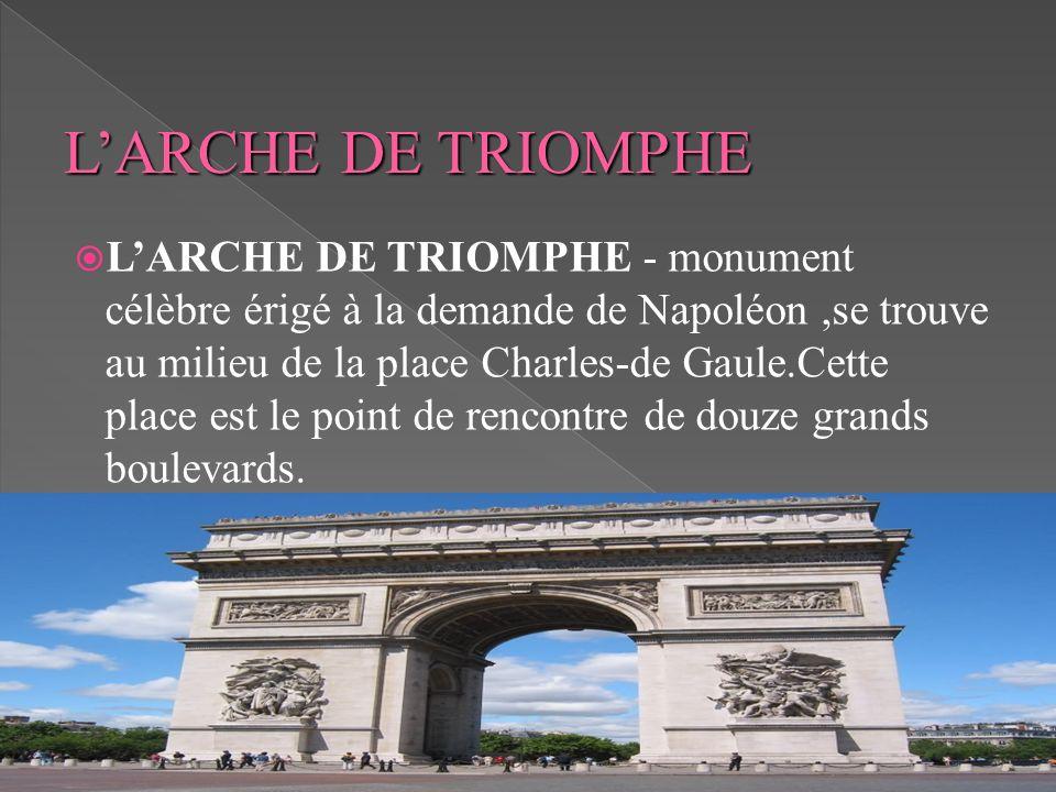 LARCHE DE TRIOMPHE - monument célèbre érigé à la demande de Napoléon,se trouve au milieu de la place Charles-de Gaule.Cette place est le point de renc